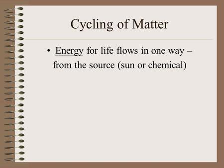 Cycling of Matter Energy for life flows in one way – from the source (sun or chemical)