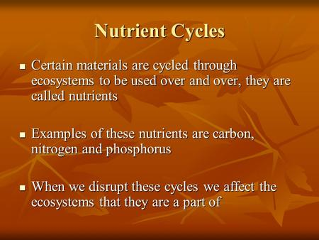 Nutrient Cycles Certain materials are cycled through ecosystems to be used over and over, they are called nutrients Certain materials are cycled through.