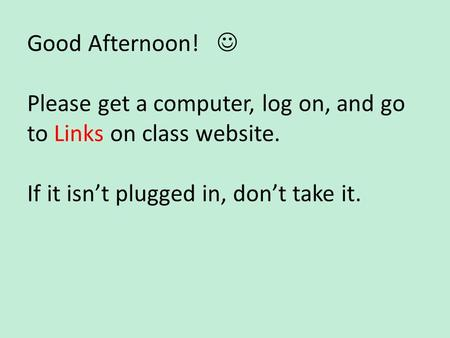 Good Afternoon! Please get a computer, log on, and go to Links on class website. If it isn't plugged in, don't take it.