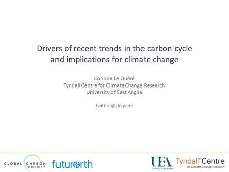 Drivers of recent trends in the carbon cycle and implications for climate change Corinne Le Quéré Tyndall Centre for Climate Change Research.