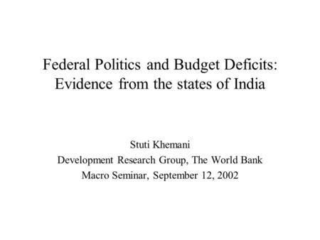 Federal Politics and Budget Deficits: Evidence from the states of India Stuti Khemani Development Research Group, The World Bank Macro Seminar, September.
