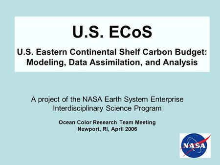 U.S. ECoS U.S. Eastern Continental Shelf Carbon Budget: Modeling, Data Assimilation, and Analysis A project of the NASA Earth System Enterprise Interdisciplinary.