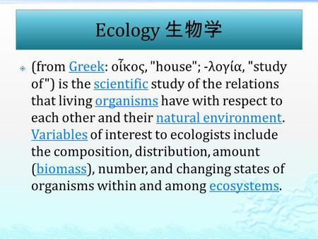 Ecology 生物学  (from Greek: οἶκος, house; -λογία, study of) is the scientific study of the relations that living organisms have with respect to each.