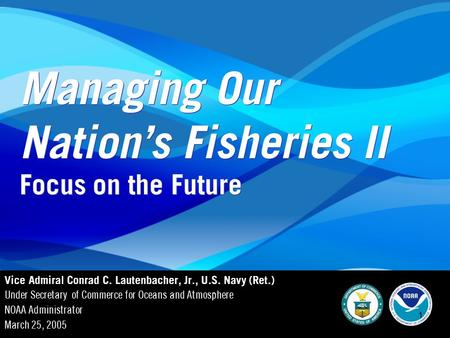 NOAA: Managing Our Nation's Fisheries 1 1 Managing Our Nation's Fisheries II Vice Admiral Conrad C. Lautenbacher, Jr., U.S. Navy (Ret.) Under Secretary.