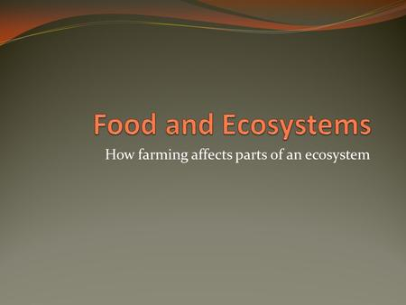 How farming affects parts of an ecosystem. Review questions Where does our food come from? How is our food supply dependent of ecosystems? How do current.
