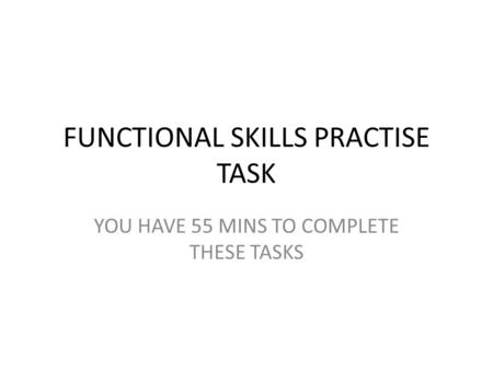 FUNCTIONAL SKILLS PRACTISE TASK YOU HAVE 55 MINS TO COMPLETE THESE TASKS.