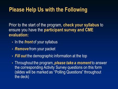 Prior to the start of the program, check your syllabus to ensure you have the participant survey and CME evaluation: In the front of your syllabus Remove.