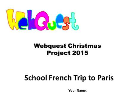 School French Trip to Paris Webquest Christmas Project 2015 Your Name: