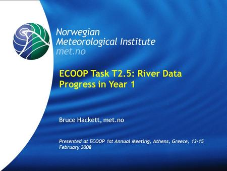 Norwegian Meteorological Institute met.no ECOOP Task T2.5: River Data Progress in Year 1 Bruce Hackett, met.no Presented at ECOOP 1st Annual Meeting, Athens,