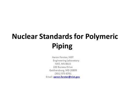 Nuclear Standards for Polymeric Piping Aaron Forster, NIST Engineering Laboratory NIST, MS 8615 100 Bureau Drive Gaithersburg, MD 20899 (301) 975-8701.