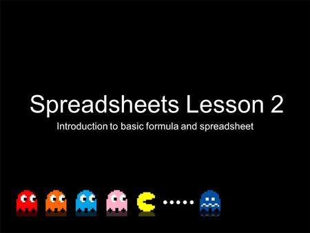 Spreadsheets Lesson 2 Introduction to basic formula and spreadsheet.