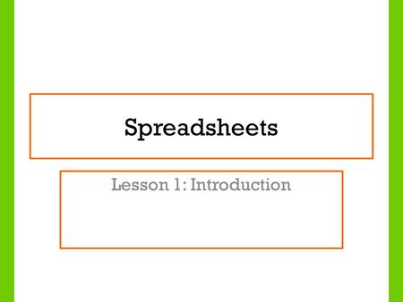 Spreadsheets Lesson 1: Introduction. Lesson Objectives To understand what a spread sheet is and how it can be used To identify the features of a spreadsheet.