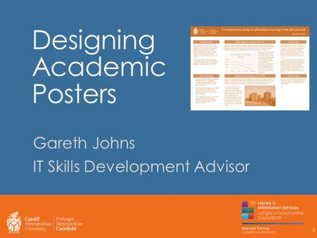 Designing Academic Posters Gareth Johns IT Skills Development Advisor 1.