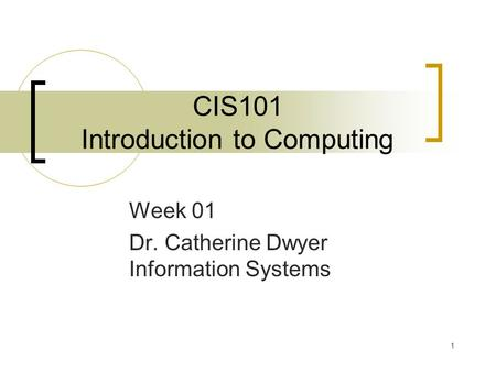 1 CIS101 Introduction to Computing Week 01 Dr. Catherine Dwyer Information Systems.