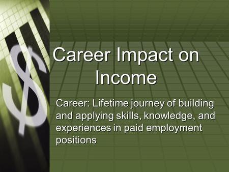 Career Impact on Income Career: Lifetime journey of building and applying skills, knowledge, and experiences in paid employment positions.