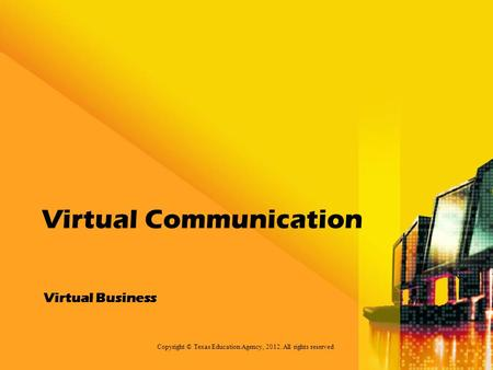 Virtual Business Virtual Communication Copyright © Texas Education Agency, 2012. All rights reserved.