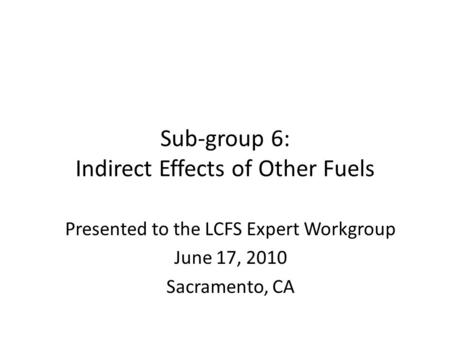 Sub-group 6: Indirect Effects of Other Fuels Presented to the LCFS Expert Workgroup June 17, 2010 Sacramento, CA.