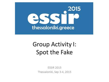 Group Activity I: Spot the Fake ESSIR 2015 Thessaloniki, Sep 3-4, 2015.