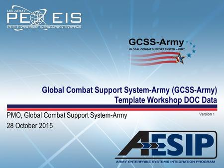 Global Combat Support System-Army (GCSS-Army) Template Workshop DOC Data Version 1 PMO, Global Combat Support System-Army 28 October 2015.