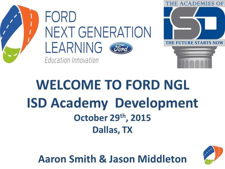 WELCOME TO FORD NGL ISD Academy Development October 29 th, 2015 Dallas, TX Aaron Smith & Jason Middleton.