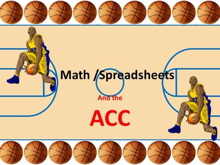 Math /Spreadsheets And the ACC. Unit Summary The students will use ACC basketball statistics to practice the process of determining the mean, medium and.