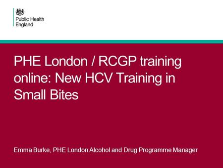 PHE London / RCGP training online: New HCV Training in Small Bites Emma Burke, PHE London Alcohol and Drug Programme Manager.