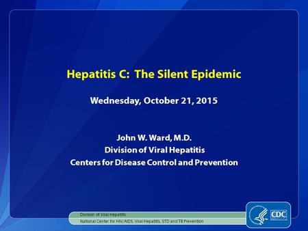 Hepatitis C: The Silent Epidemic Wednesday, October 21, 2015 John W. Ward, M.D. Division of Viral Hepatitis Centers for Disease Control and Prevention.