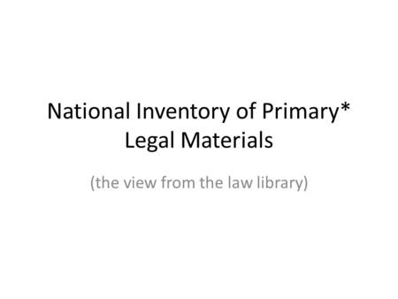 National Inventory of Primary* Legal Materials (the view from the law library)