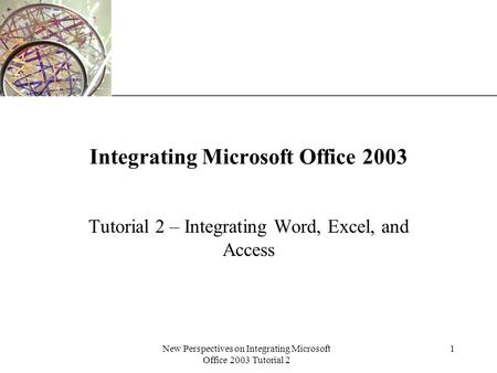 XP New Perspectives on Integrating Microsoft Office 2003 Tutorial 2 1 Integrating Microsoft Office 2003 Tutorial 2 – Integrating Word, Excel, and Access.
