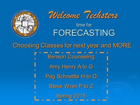 Welcome Techsters time for FORECASTING Choosing Classes for next year and MORE Benson Counseling Amy Henry A to G Peg Schoettle H to O Steve Wren P to.