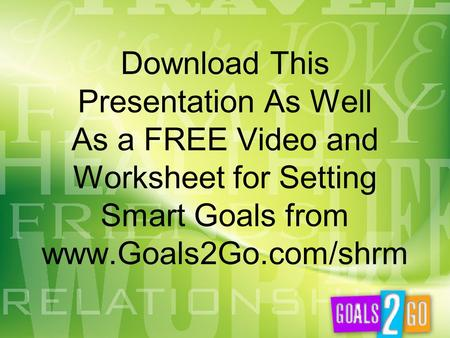 Download This Presentation As Well As a FREE Video and Worksheet for Setting Smart Goals from www.Goals2Go.com/shrm.