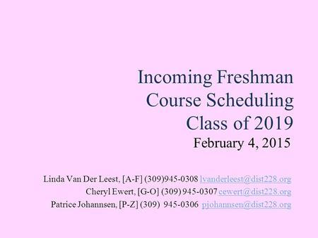 Incoming Freshman Course Scheduling Class of 2019 February 4, 2015 Linda Van Der Leest, [A-F] (309)945-0308