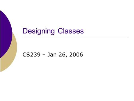 Designing Classes CS239 – Jan 26, 2006. Key points from yesterday's lab  Enumerated types are abstract data types that define a set of values.  They.