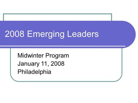 2008 Emerging Leaders Midwinter Program January 11, 2008 Philadelphia.