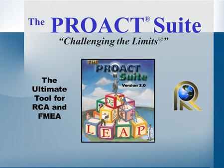 "The PROACT ® Suite ""Challenging the Limits ® "" The Ultimate Tool for RCA and FMEA."
