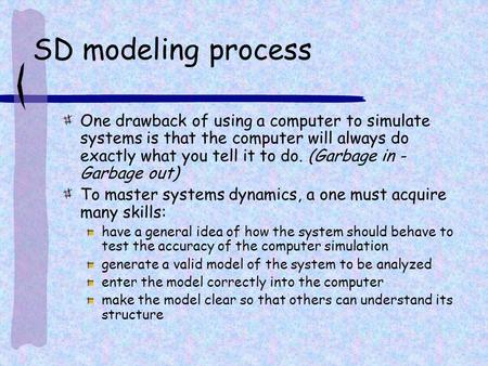 SD modeling process One drawback of using a computer to simulate systems is that the computer will always do exactly what you tell it to do. (Garbage in.