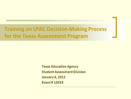 Training on LPAC Decision-Making Process for the Texas Assessment Program Texas Education Agency Student Assessment Division January 6, 2012 Event # 10553.