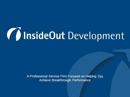 © InsideOutDevelopment LLC 2009 A Professional Service Firm Focused on Helping You Achieve Breakthrough Performance.