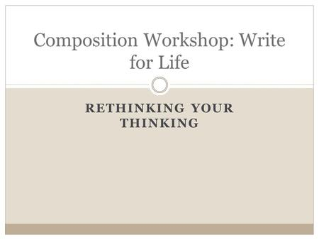 RETHINKING YOUR THINKING Composition Workshop: Write for Life.
