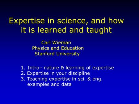 Carl Wieman Physics and Education Stanford University Expertise in science, and how it is learned and taught 1.Intro– nature & learning of expertise 2.
