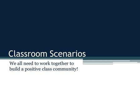 Classroom Scenarios We all need to work together to build a positive class community!