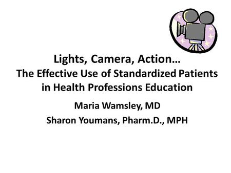 Lights, Camera, Action… The Effective Use of Standardized Patients in Health Professions Education Maria Wamsley, MD Sharon Youmans, Pharm.D., MPH.