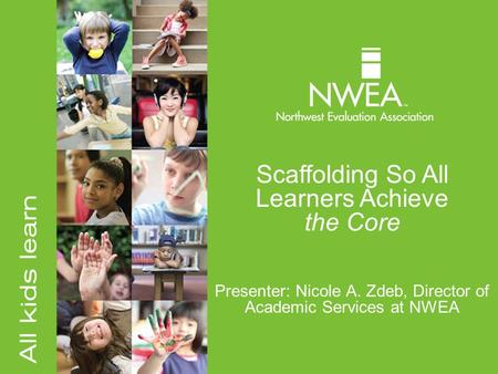 Scaffolding So All Learners Achieve the Core Presenter: Nicole A. Zdeb, Director of Academic Services at NWEA.