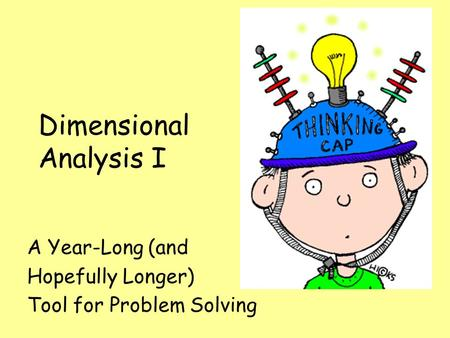Dimensional Analysis I A Year-Long (and Hopefully Longer) Tool for Problem Solving.