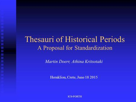 ICS-FORTH Thesauri of Historical Periods A Proposal for Standardization Martin Doerr, Athina Kritsotaki Heraklion, Crete, June 18 2015.