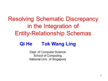 1 Resolving Schematic Discrepancy in the Integration of Entity-Relationship Schemas Qi He Tok Wang Ling Dept. of Computer Science School of Computing National.