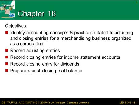 CENTURY 21 ACCOUNTING © 2009 South-Western, Cengage Learning Chapter 16 Objectives: Identify accounting concepts & practices related to adjusting and closing.
