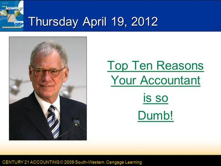 CENTURY 21 ACCOUNTING © 2009 South-Western, Cengage Learning Thursday April 19, 2012 Top Ten Reasons Your Accountant is so Dumb!