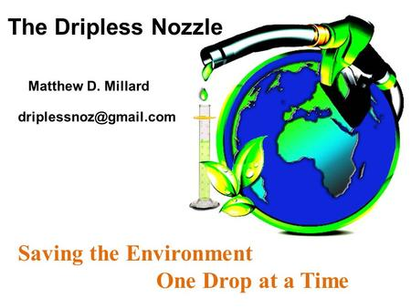The Dripless Nozzle Saving the Environment One Drop at a Time Matthew D. Millard.