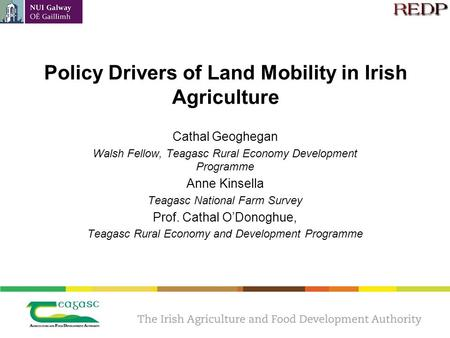 Policy Drivers of Land Mobility in Irish Agriculture Cathal Geoghegan Walsh Fellow, Teagasc Rural Economy Development Programme Anne Kinsella Teagasc National.